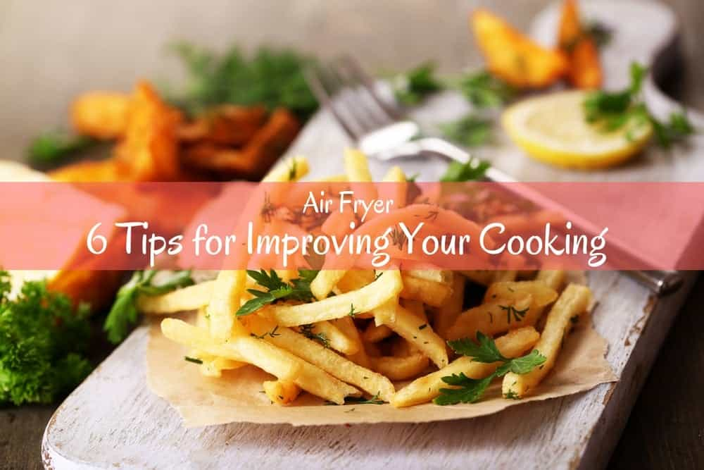 6 Tips for Improving Your Cooking with Air Fryer